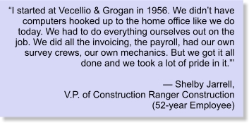 """I started at Vecellio & Grogan in 1956. We didn't have computers hooked up to the home office like we do today. We had to do everything ourselves out on the job. We did all the invoicing, the payroll, had our own survey crews, our own mechanics. But we got it all done and we took a lot of pride in it.""'  — Shelby Jarrell, V.P. of Construction Ranger Construction (52-year Employee)"